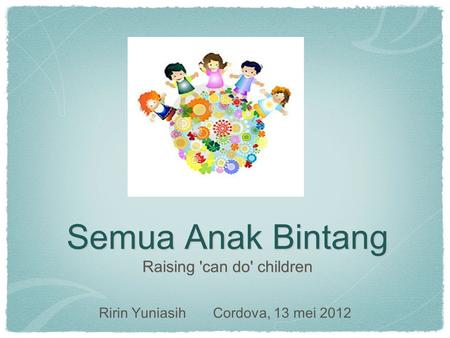 Semua Anak Bintang Raising 'can do' children Ririn Yuniasih Cordova, 13 mei 2012.