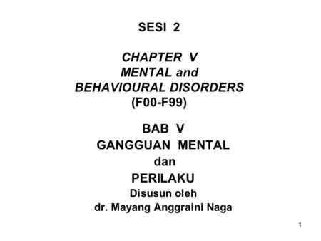 1 SESI 2 CHAPTER V MENTAL and BEHAVIOURAL DISORDERS (F00-F99) BAB V GANGGUAN MENTAL dan PERILAKU Disusun oleh dr. Mayang Anggraini Naga.