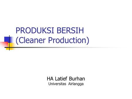 PRODUKSI BERSIH (Cleaner Production) HA Latief Burhan Universitas Airlangga.