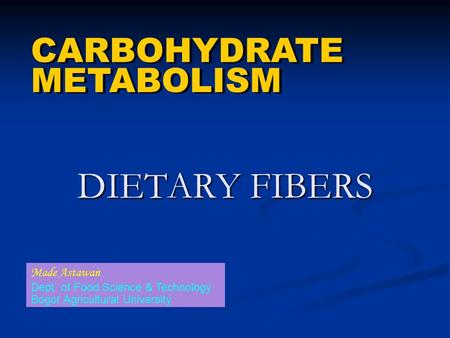 DIETARY FIBERS CARBOHYDRATE METABOLISM CARBOHYDRATE METABOLISM Made Astawan Dept. of Food Science & Technology Bogor Agricultural University.