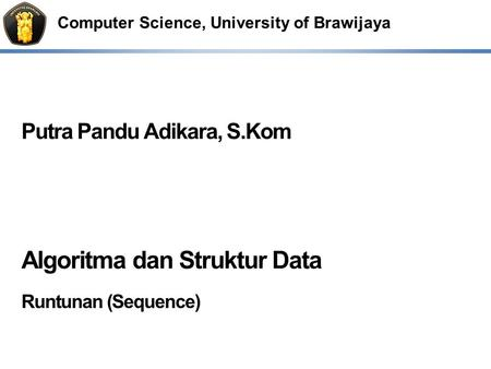 Computer Science, University of Brawijaya Putra Pandu Adikara, S.Kom Algoritma dan Struktur Data Runtunan (Sequence)