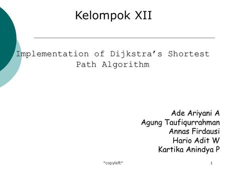 *copyleft*1 Ade Ariyani A Agung Taufiqurrahman Annas Firdausi Hario Adit W Kartika Anindya P Kelompok XII Implementation of Dijkstra's Shortest Path Algorithm.