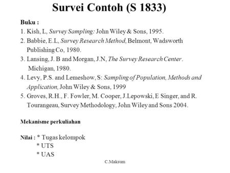 Survei Contoh (S 1833) Buku : 1. Kish, L, Survey Sampling: John Wiley & Sons, 1995. 2. Babbie, E.L, Survey Research Method, Belmont, Wadsworth Publishing.