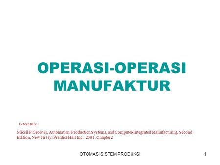 OTOMASI SISTEM PRODUKSI1 OPERASI-OPERASI MANUFAKTUR Leterature : Mikell P Groover, Automation, Production Systems, and Computer-Integrated Manufacturing,