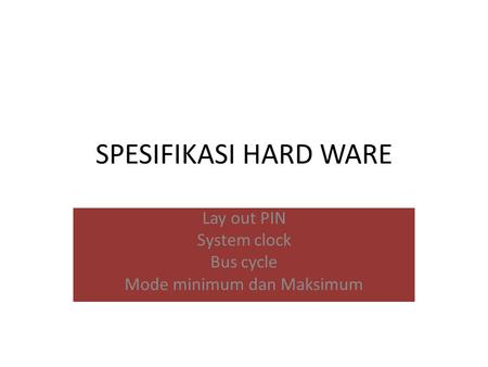 SPESIFIKASI HARD WARE Lay out PIN System clock Bus cycle Mode minimum dan Maksimum.