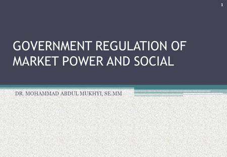 GOVERNMENT REGULATION OF MARKET POWER AND SOCIAL DR. MOHAMMAD ABDUL MUKHYI, SE.MM 1.