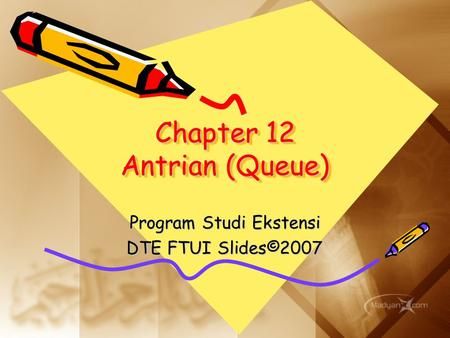 Chapter 12 Antrian (Queue) Program Studi Ekstensi DTE FTUI Slides©2007.