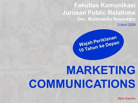 Fakultas Komunikasi Jurusan Public Relations Unv. Multimedia Nusantara 3 April 2009 MARKETING COMMUNICATIONS Wajah Periklanan 10 Tahun ke Depan Djito Kasillo.