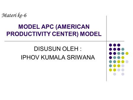 MODEL APC (AMERICAN PRODUCTIVITY CENTER) MODEL DISUSUN OLEH : IPHOV KUMALA SRIWANA Materi ke-6.