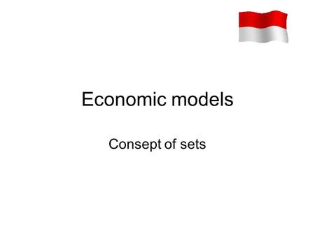 Economic models Consept of sets. Ingredients of mathematical models An economic model is merely a theoretical framework, and there is no inherent reason.