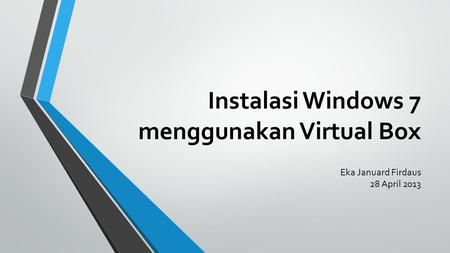 Instalasi Windows 7 menggunakan Virtual Box Eka Januard Firdaus 28 April 2013.
