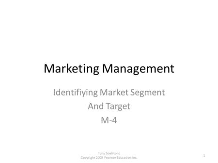 Marketing Management Identifiying Market Segment And Target M-4 1 Tony Soebijono Copyright 2009 Pearson Education Inc.
