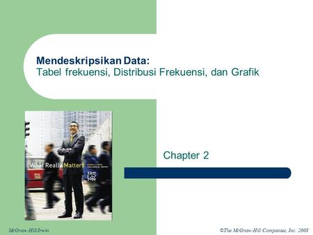 ©The McGraw-Hill Companies, Inc. 2008McGraw-Hill/Irwin Mendeskripsikan Data: Tabel frekuensi, Distribusi Frekuensi, dan Grafik Chapter 2.