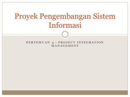PERTEMUAN 4 : PROJECT INTEGRATION MANAGEMENT Proyek Pengembangan Sistem Informasi.