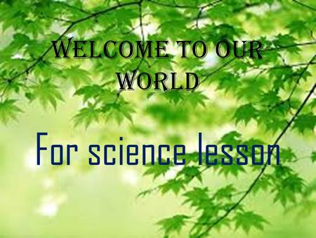 Welcome to our world For science lesson.