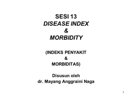 1 SESI 13 DISEASE INDEX & MORBIDITY (INDEKS PENYAKIT & MORBIDITAS) Disusun oleh dr. Mayang Anggraini Naga.