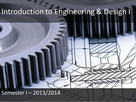 Introduction to Engineering & Design I Semester I – 2013/2014.