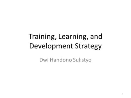 Training, Learning, and Development Strategy Dwi Handono Sulistyo 1.