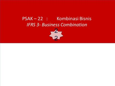PSAK – 22 : Kombinasi Bisnis IFRS 3- Business Combination 22.