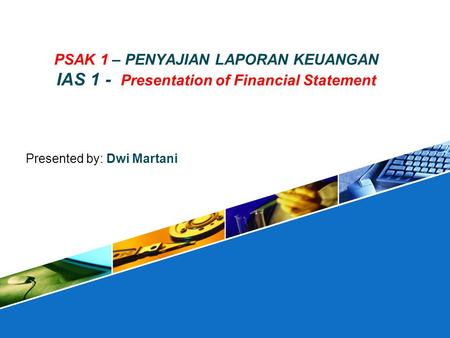 PSAK 1 – PENYAJIAN LAPORAN KEUANGAN IAS 1 - Presentation of Financial Statement Presented by: Dwi Martani.