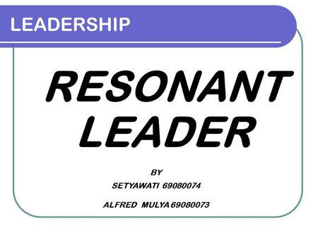 LEADERSHIP RESONANT LEADER BY SETYAWATI 69080074 ALFRED MULYA 69080073.