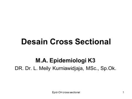 Epid-OH cross sectional1 Desain Cross Sectional M.A. Epidemiologi K3 DR. Dr. L. Meily Kurniawidjaja, MSc., Sp.Ok.