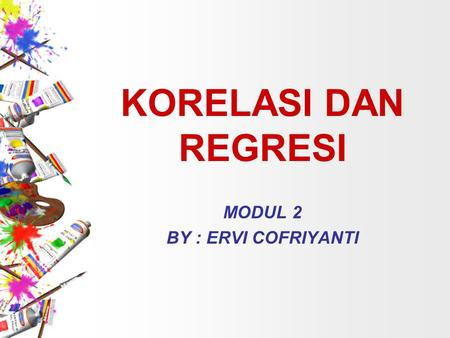 KORELASI DAN REGRESI MODUL 2 BY : ERVI COFRIYANTI.