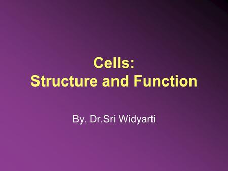 Cells: Structure and Function By. Dr.Sri Widyarti.
