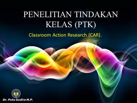 PENELITIAN TINDAKAN KELAS (PTK) Classroom Action Research (CAR).