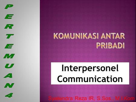 Interpersonel Communication Syailendra Reza IR, S.Sos., M.I.Kom.