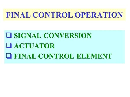 FINAL CONTROL OPERATION  SIGNAL CONVERSION  ACTUATOR  FINAL CONTROL ELEMENT.