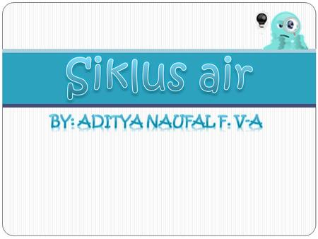Siklus air BY: Aditya Naufal F. V-A.