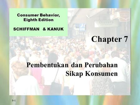 8-1 Chapter 7 Consumer Behavior, Eighth Edition Consumer Behavior, Eighth Edition SCHIFFMAN & KANUK Pembentukan dan Perubahan Sikap Konsumen.