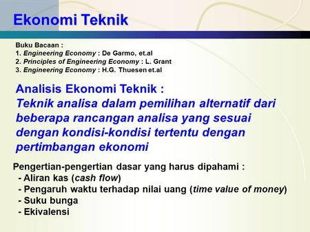 Ekonomi Teknik Buku Bacaan : 1. Engineering Economy : De Garmo, et.al 2. Principles of Engineering Economy : L. Grant 3. Engineering Economy : H.G. Thuesen.