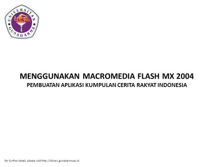 MENGGUNAKAN MACROMEDIA FLASH MX 2004 PEMBUATAN APLIKASI KUMPULAN CERITA RAKYAT INDONESIA for further detail, please visit http://library.gunadarma.ac.id.