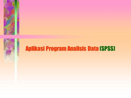 Aplikasi Program Analisis Data (SPSS). APLIKASI SPSS FOR WINDOWS Ii 1.