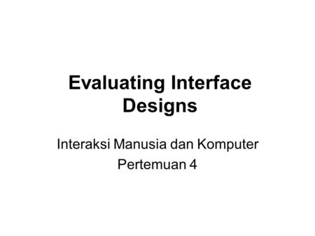 Evaluating Interface Designs Interaksi Manusia dan Komputer Pertemuan 4.
