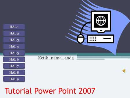 Tutorial Power Point 2007 Ketik_nama_anda HAL 1 HAL 2 HAL 3 HAL 8 HAL 7 HAL 6 HAL 5 HAL 4 HAL 9.