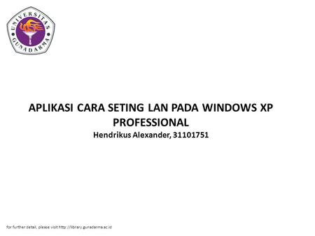 APLIKASI CARA SETING LAN PADA WINDOWS XP PROFESSIONAL Hendrikus Alexander, 31101751 for further detail, please visit