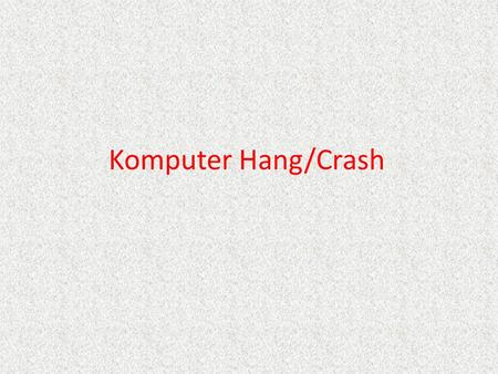 Komputer Hang/Crash. ALASAN PC HANG / CRASH ALASAN PC HANG / CRASH 1. Konflik Hardware 2. RAM yang kurang baik 3. Setting BIOS 4. HardD Disk 5. Virus.