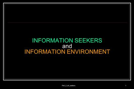 Pert_2_inf_seekers1 INFORMATION SEEKERS and INFORMATION ENVIRONMENT.