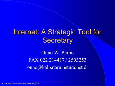 Computer Network Research Group ITB Internet: A Strategic Tool for Secretary Onno W. Purbo FAX 022 214417 / 2503253