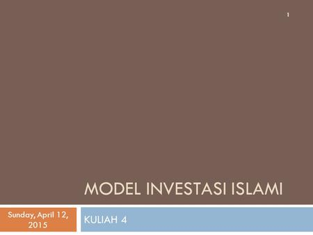 MODEL INVESTASI ISLAMI KULIAH 4 Sunday, April 12, 2015 1.