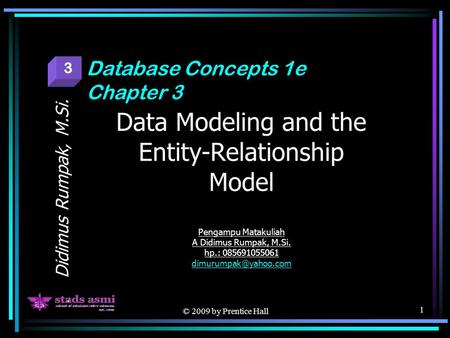 © 2009 by Prentice Hall 1 Data Modeling and the Entity-Relationship Model Pengampu Matakuliah A Didimus Rumpak, M.Si. hp.: 085691055061