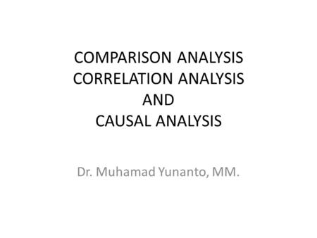 COMPARISON ANALYSIS CORRELATION ANALYSIS AND CAUSAL ANALYSIS Dr. Muhamad Yunanto, MM.