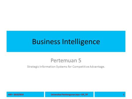 Business Intelligence Pertemuan 5 Strategic Information Systems for Competitive Advantage. AER – 2013/2014 1 Universitas Pembangunan Jaya – SIF_TIF.