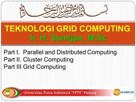 Part I. Parallel and Distributed Computing Part II. Cluster Computing Part III Grid Computing TEKNOLOGI GRID COMPUTING Ir. H. Sumijan, M.Sc.