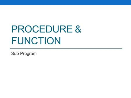 PROCEDURE & FUNCTION Sub Program. Pengenalan Sub Program.