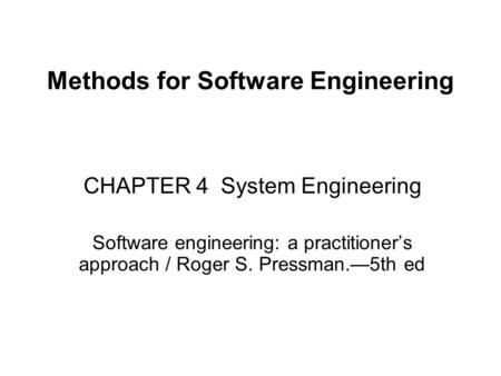 Methods for Software Engineering CHAPTER 4 System Engineering Software engineering: a practitioner's approach / Roger S. Pressman.—5th ed.