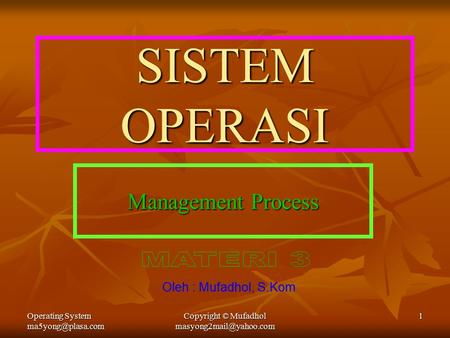 Operating System Copyright © Mufadhol 1 SISTEM OPERASI Management Process Oleh : Mufadhol, S.Kom.